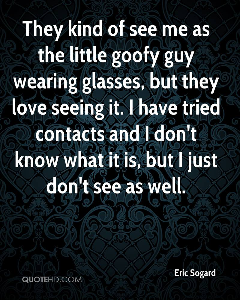 They kind of see me as the little goofy guy wearing glasses, but they love seeing it. I have tried contacts and I don't know what it is, but I just don't see as well.