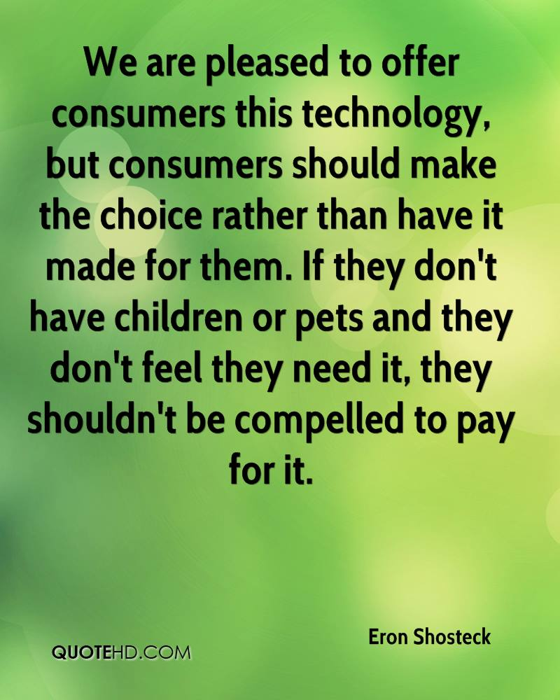 We are pleased to offer consumers this technology, but consumers should make the choice rather than have it made for them. If they don't have children or pets and they don't feel they need it, they shouldn't be compelled to pay for it.