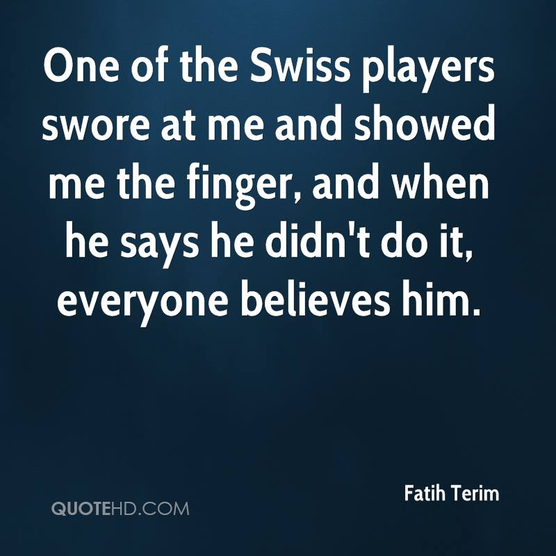 One of the Swiss players swore at me and showed me the finger, and when he says he didn't do it, everyone believes him.