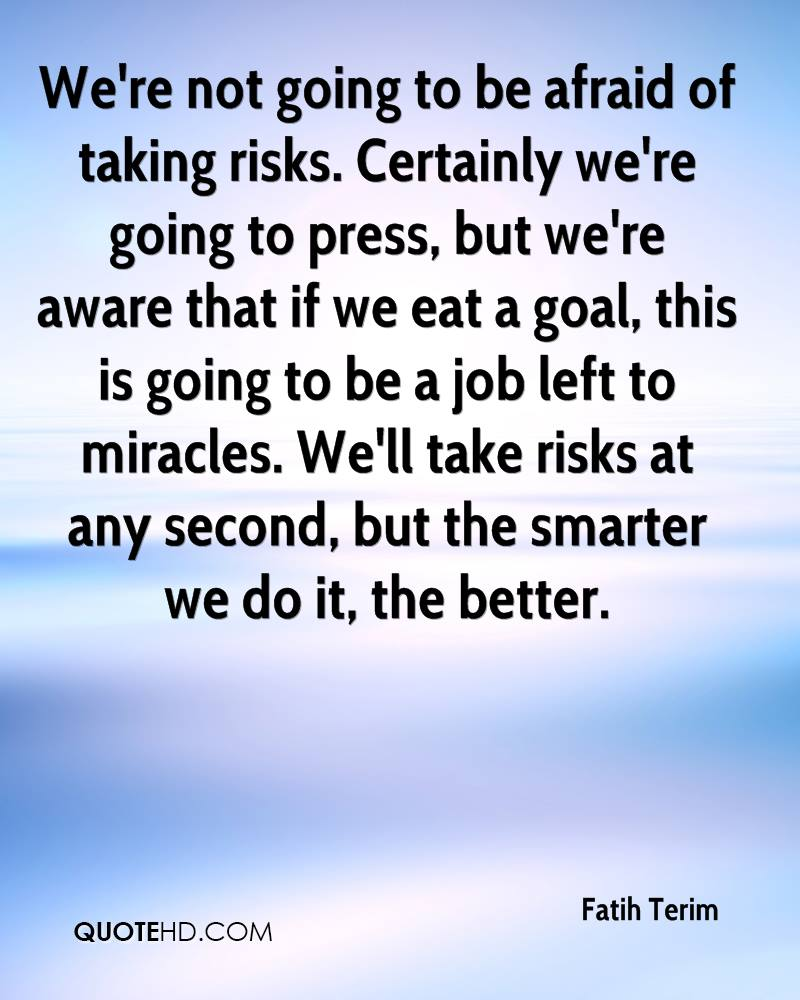 We're not going to be afraid of taking risks. Certainly we're going to press, but we're aware that if we eat a goal, this is going to be a job left to miracles. We'll take risks at any second, but the smarter we do it, the better.
