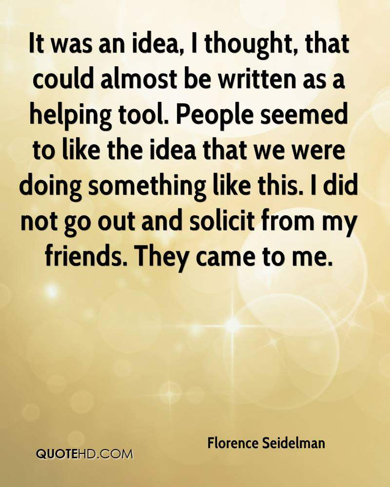 It was an idea, I thought, that could almost be written as a helping tool. People seemed to like the idea that we were doing something like this. I did not go out and solicit from my friends. They came to me.