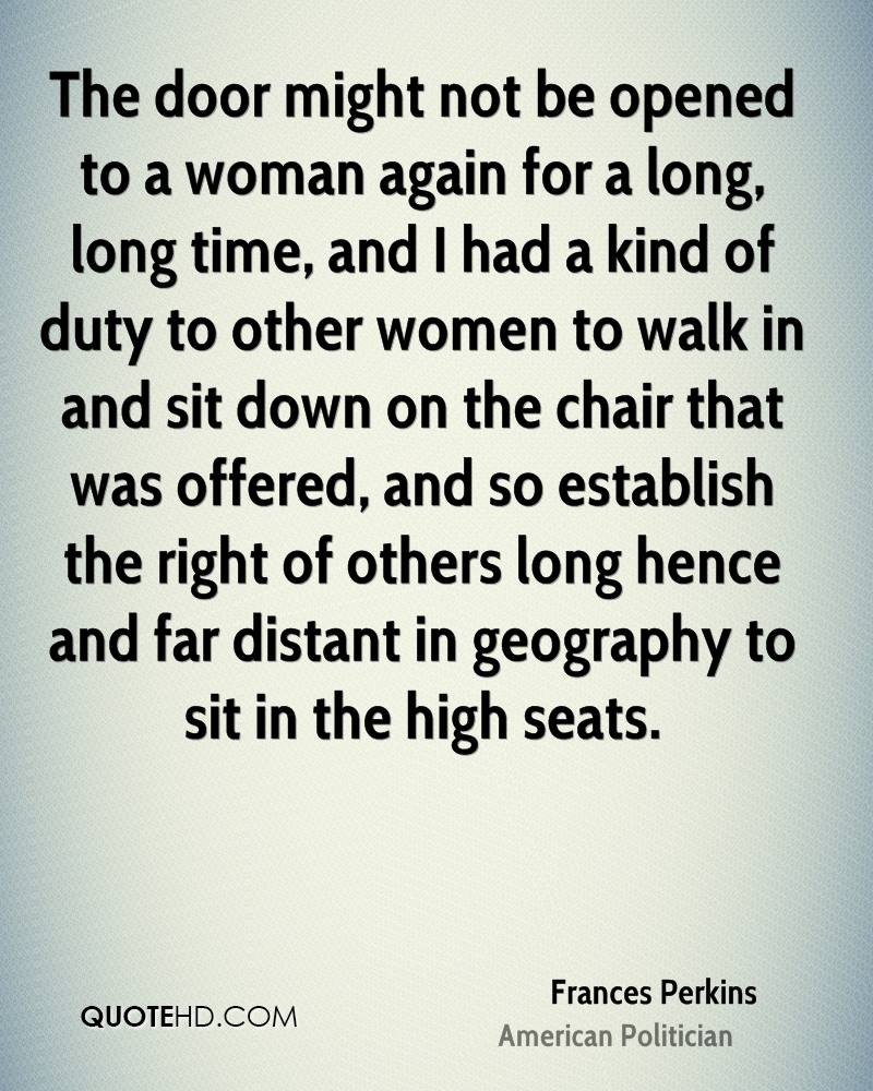 The door might not be opened to a woman again for a long, long time, and I had a kind of duty to other women to walk in and sit down on the chair that was offered, and so establish the right of others long hence and far distant in geography to sit in the high seats.