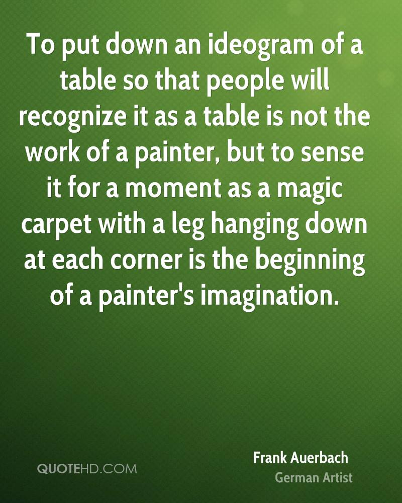 To put down an ideogram of a table so that people will recognize it as a table is not the work of a painter, but to sense it for a moment as a magic carpet with a leg hanging down at each corner is the beginning of a painter's imagination.