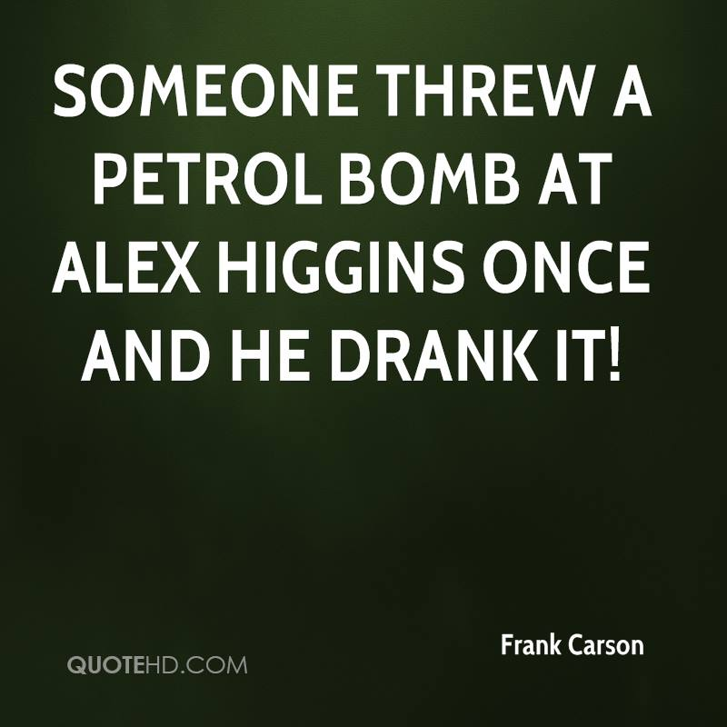 Someone threw a petrol bomb at Alex Higgins once and he drank it!