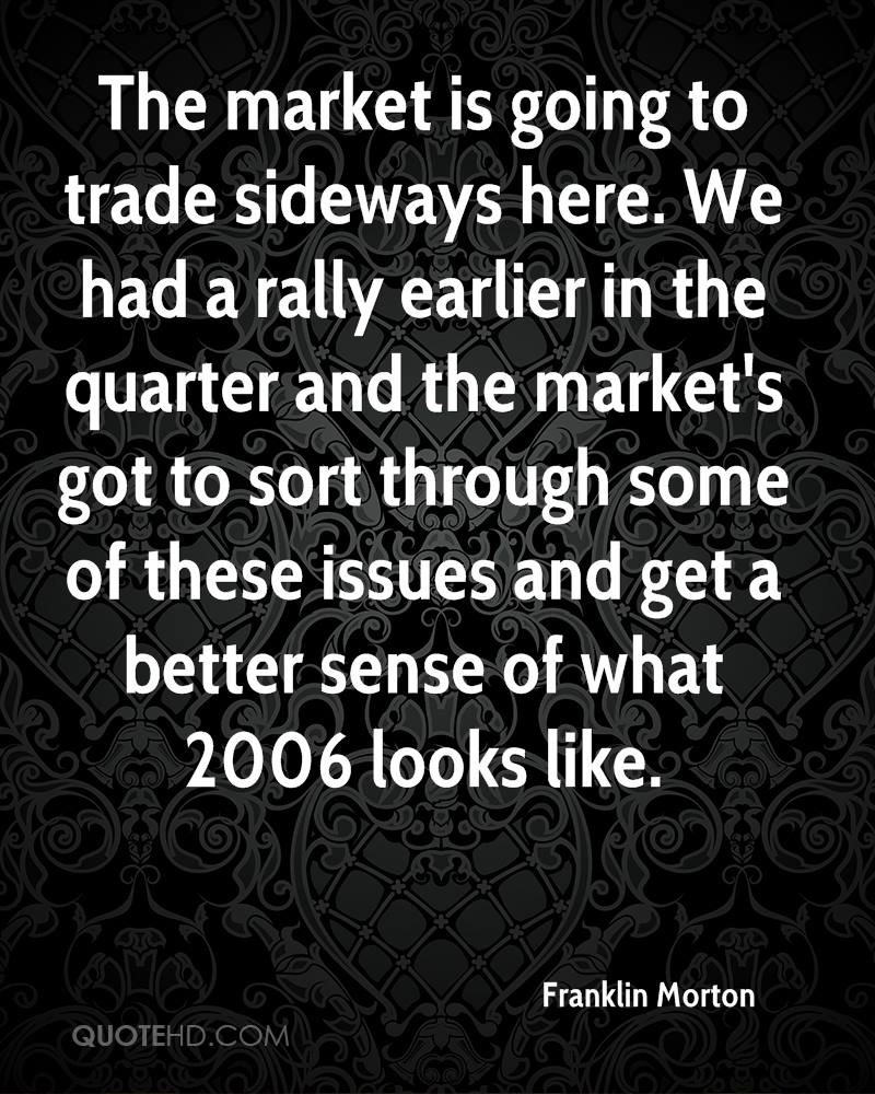 The market is going to trade sideways here. We had a rally earlier in the quarter and the market's got to sort through some of these issues and get a better sense of what 2006 looks like.