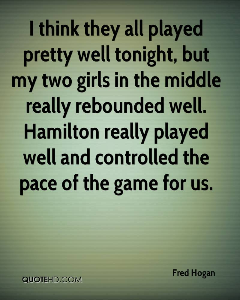 I think they all played pretty well tonight, but my two girls in the middle really rebounded well. Hamilton really played well and controlled the pace of the game for us.