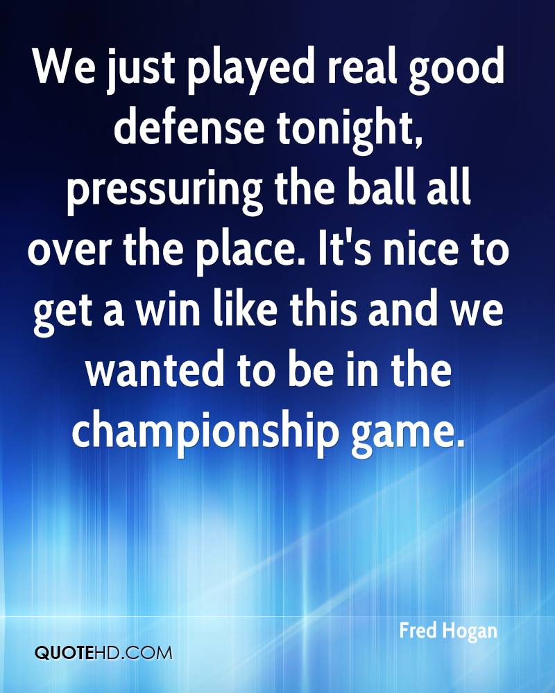 We just played real good defense tonight, pressuring the ball all over the place. It's nice to get a win like this and we wanted to be in the championship game.