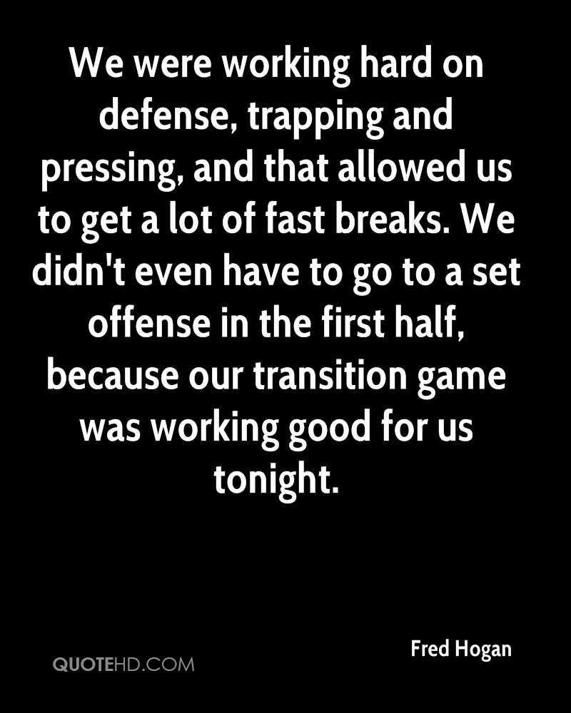 We were working hard on defense, trapping and pressing, and that allowed us to get a lot of fast breaks. We didn't even have to go to a set offense in the first half, because our transition game was working good for us tonight.