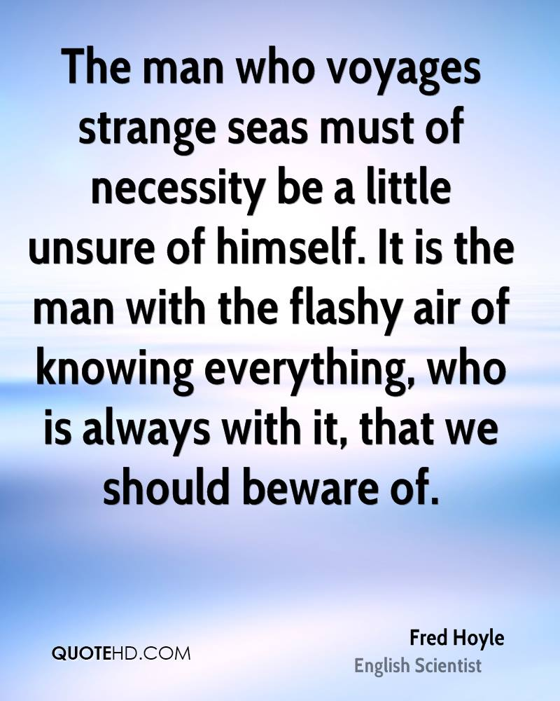 The man who voyages strange seas must of necessity be a little unsure of himself. It is the man with the flashy air of knowing everything, who is always with it, that we should beware of.