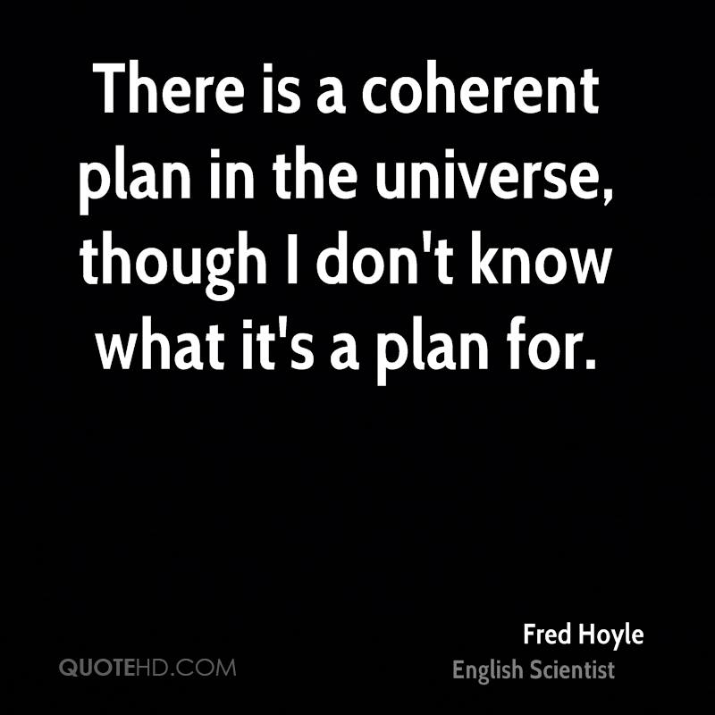 There is a coherent plan in the universe, though I don't know what it's a plan for.