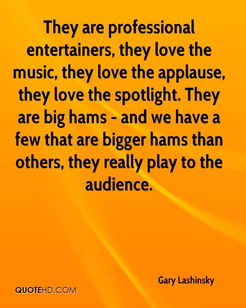 They are professional entertainers, they love the music, they love the applause, they love the spotlight. They are big hams - and we have a few that are bigger hams than others, they really play to the audience.