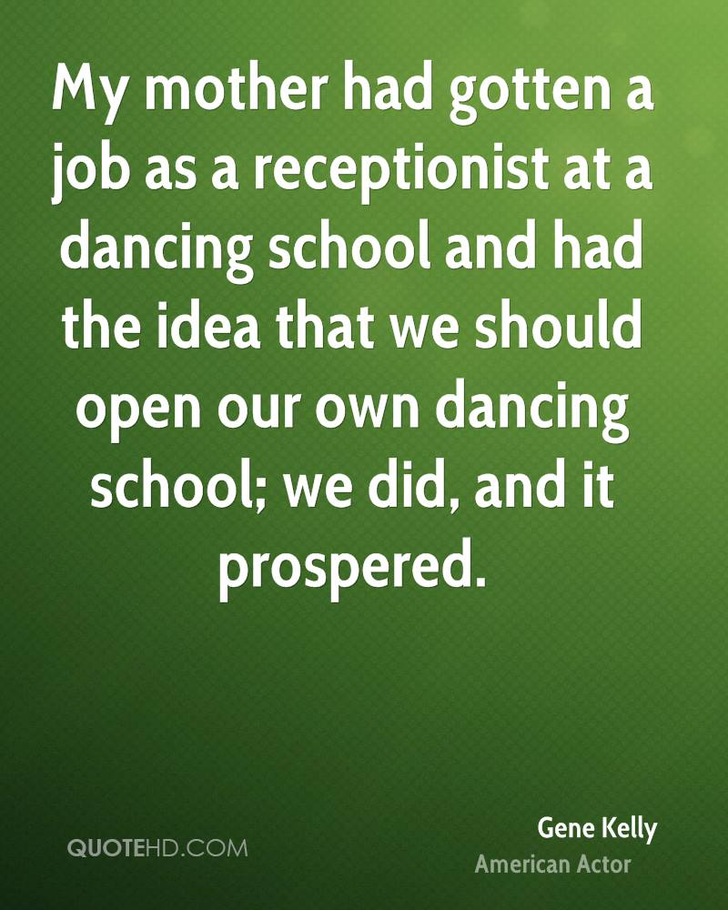 My mother had gotten a job as a receptionist at a dancing school and had the idea that we should open our own dancing school; we did, and it prospered.