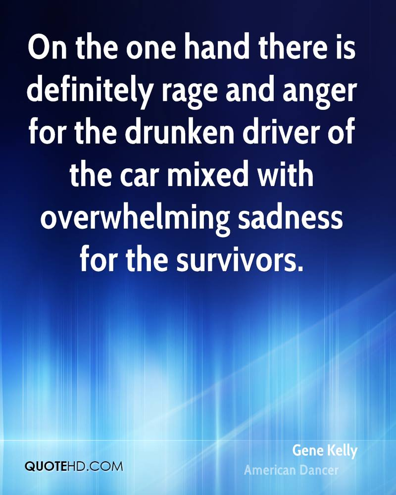 On the one hand there is definitely rage and anger for the drunken driver of the car mixed with overwhelming sadness for the survivors.