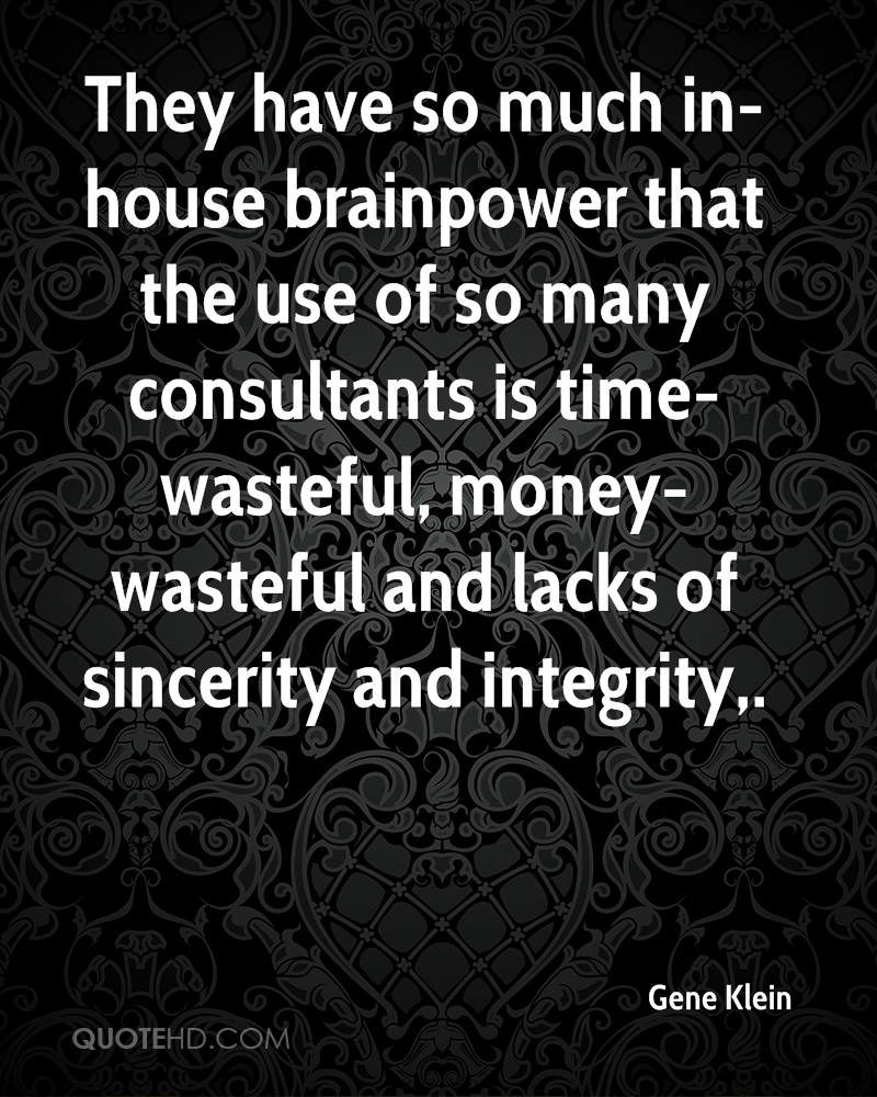 They have so much in-house brainpower that the use of so many consultants is time-wasteful, money-wasteful and lacks of sincerity and integrity.