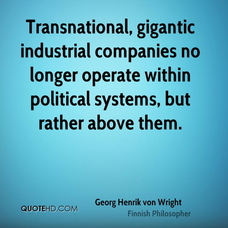 Transnational, gigantic industrial companies no longer operate within political systems, but rather above them.