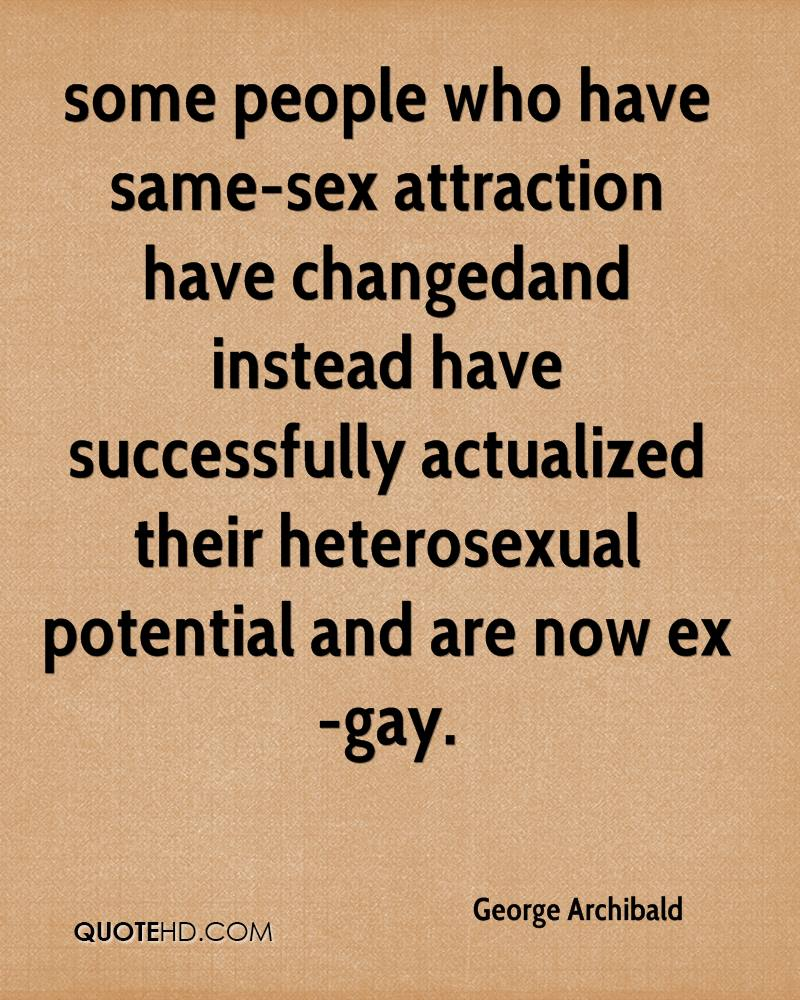 some people who have same-sex attraction have changed…and instead have successfully actualized their heterosexual potential and are now ex-gay.