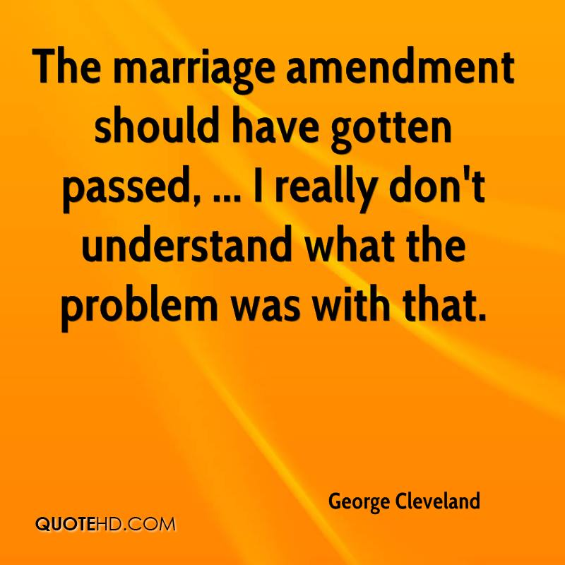 The marriage amendment should have gotten passed.