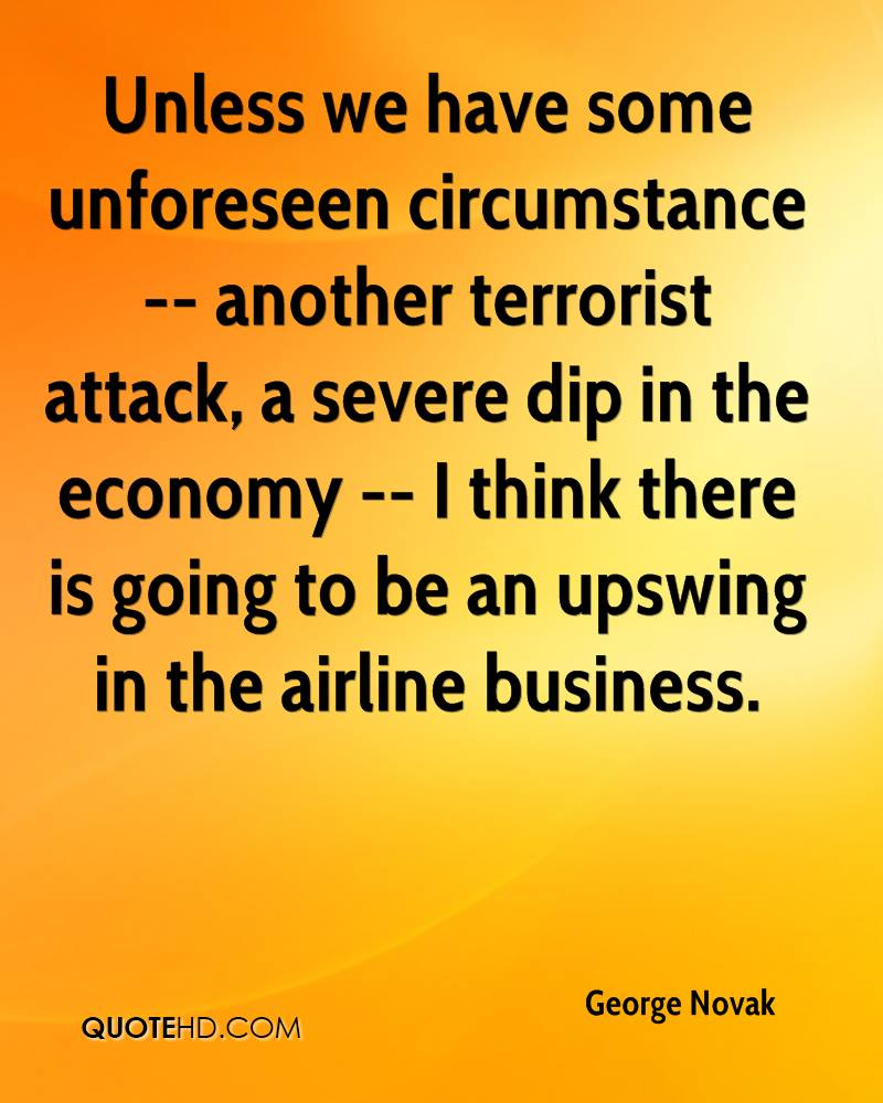 Unless we have some unforeseen circumstance -- another terrorist attack, a severe dip in the economy -- I think there is going to be an upswing in the airline business.