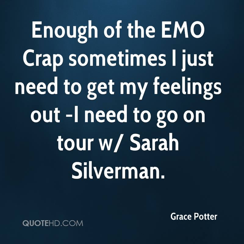 Enough of the EMO Crap sometimes I just need to get my feelings out -I need to go on tour w/ Sarah Silverman.