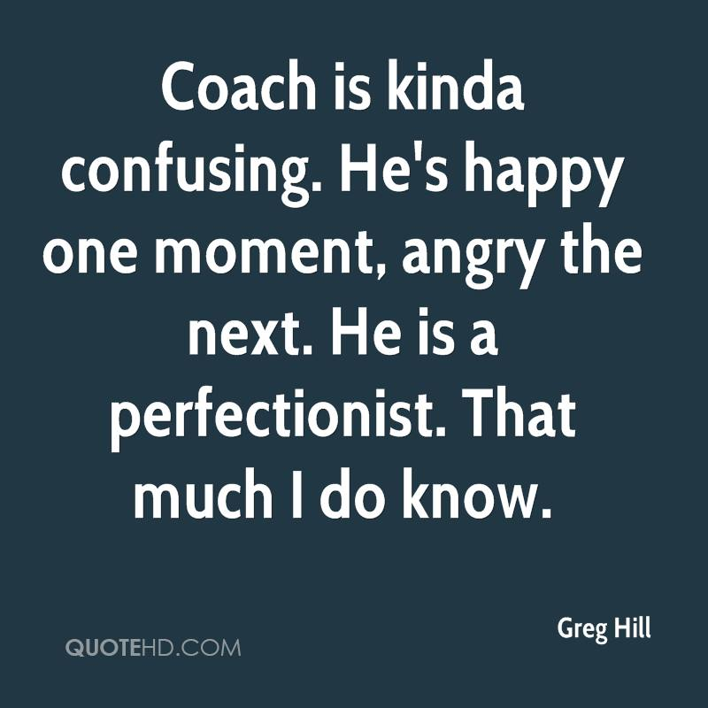 Coach is kinda confusing. He's happy one moment, angry the next. He is a perfectionist. That much I do know.