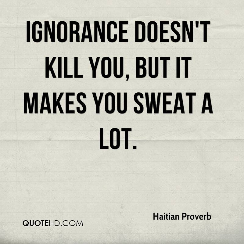 Ignorance doesn't kill you, but it makes you sweat a lot.