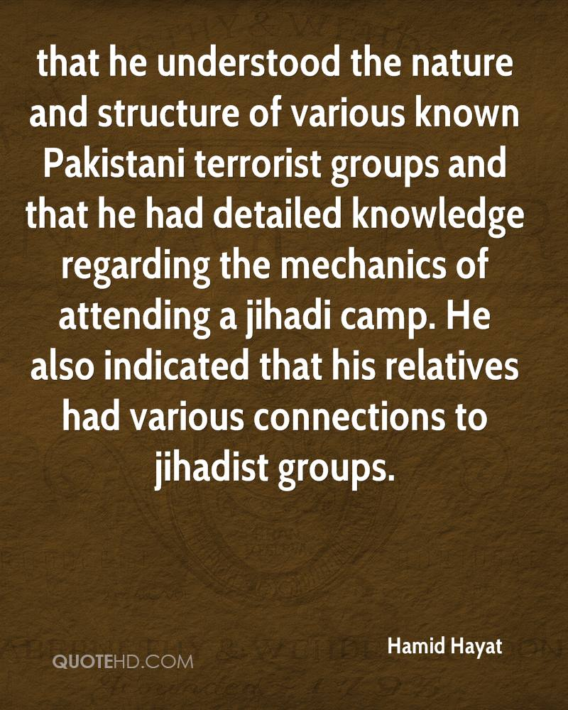 that he understood the nature and structure of various known Pakistani terrorist groups and that he had detailed knowledge regarding the mechanics of attending a jihadi camp. He also indicated that his relatives had various connections to jihadist groups.