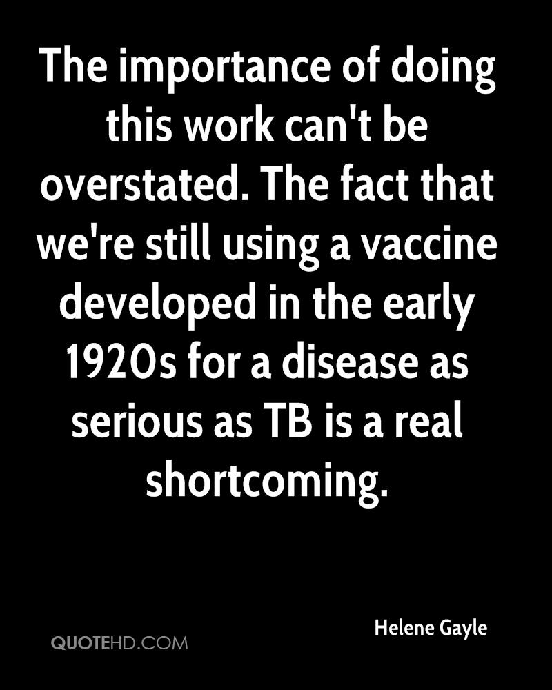 The importance of doing this work can't be overstated. The fact that we're still using a vaccine developed in the early 1920s for a disease as serious as TB is a real shortcoming.