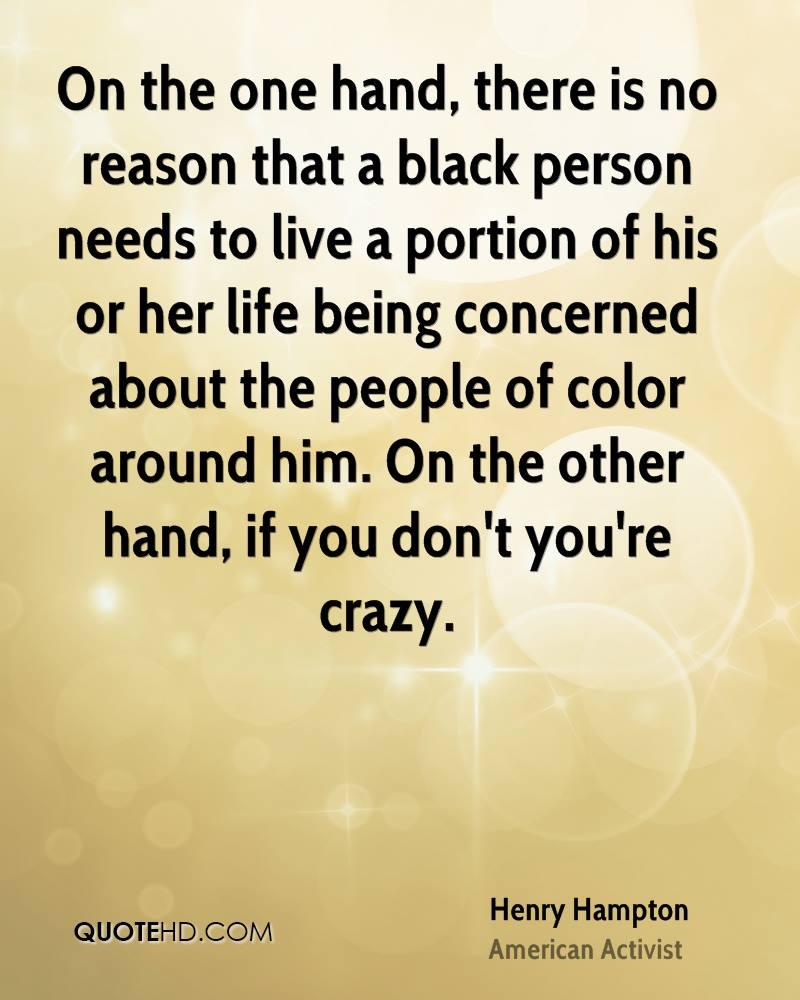 On the one hand, there is no reason that a black person needs to live a portion of his or her life being concerned about the people of color around him. On the other hand, if you don't you're crazy.