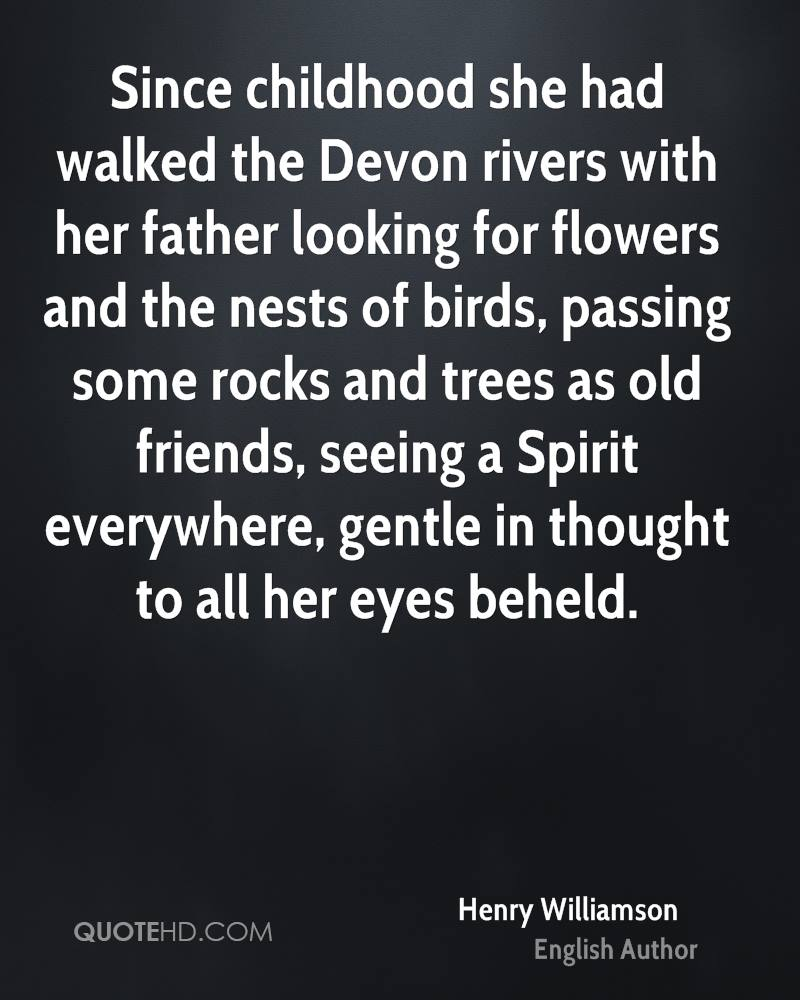 Since childhood she had walked the Devon rivers with her father looking for flowers and the nests of birds, passing some rocks and trees as old friends, seeing a Spirit everywhere, gentle in thought to all her eyes beheld.