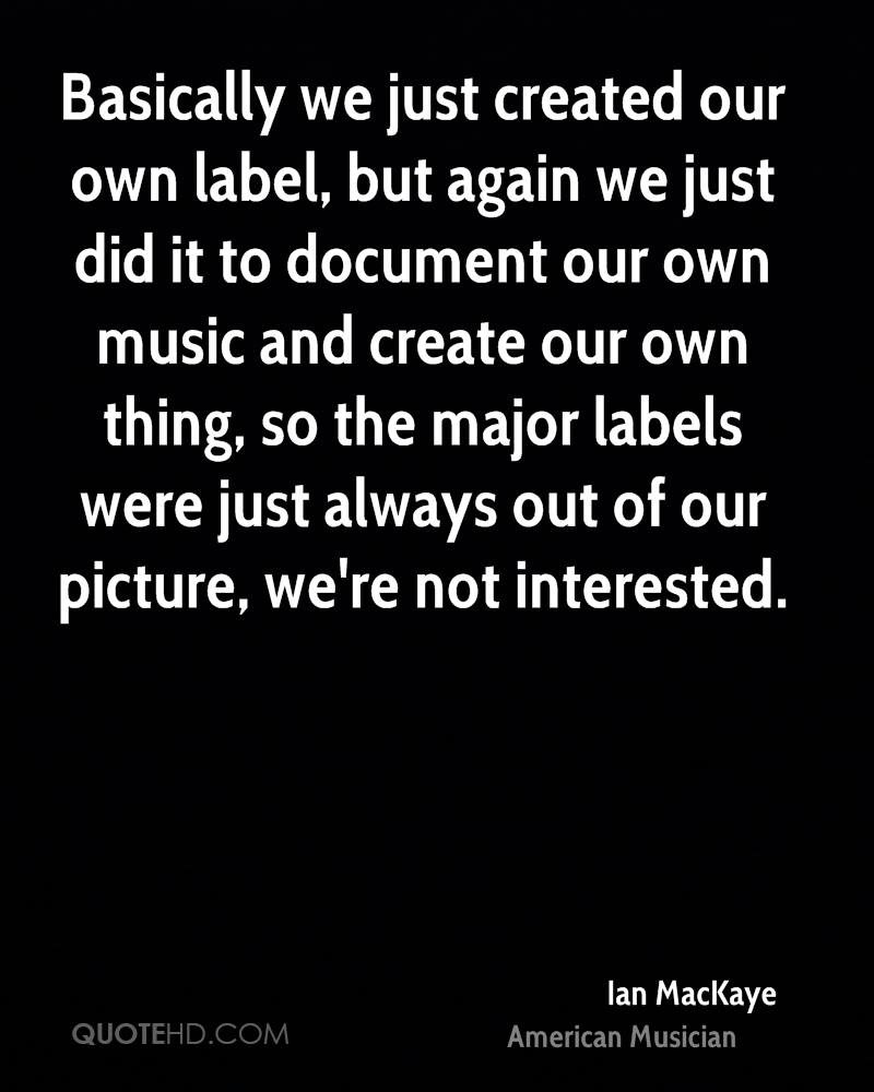 Basically we just created our own label, but again we just did it to document our own music and create our own thing, so the major labels were just always out of our picture, we're not interested.