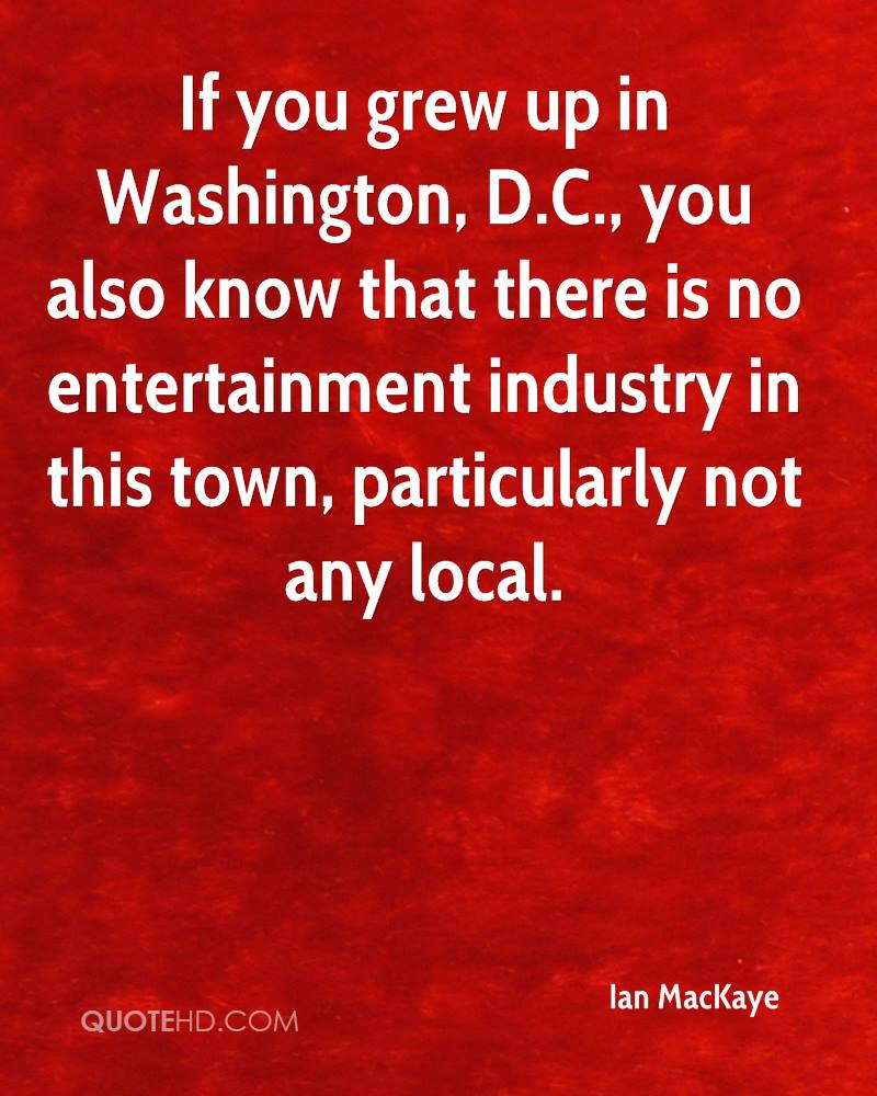 If you grew up in Washington, D.C., you also know that there is no entertainment industry in this town, particularly not any local.