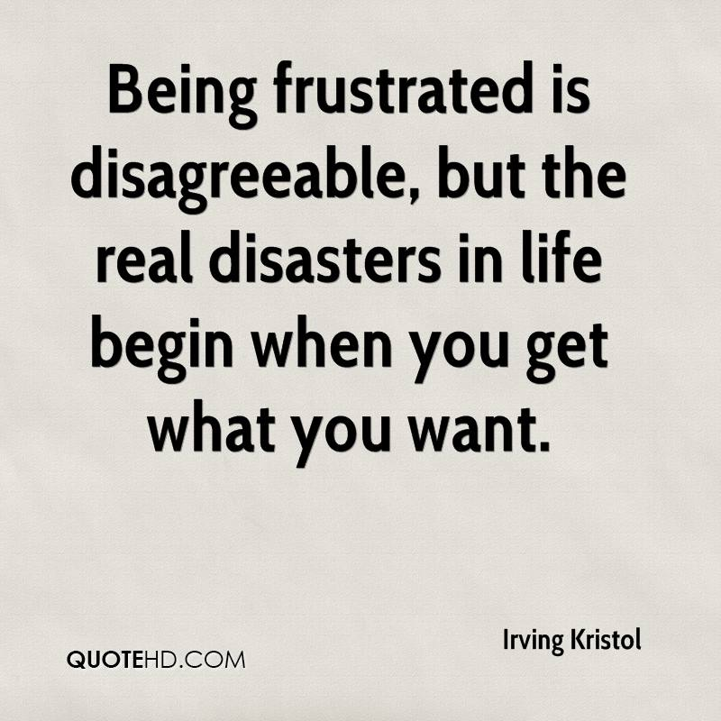 Being frustrated is disagreeable, but the real disasters in life begin when you get what you want.