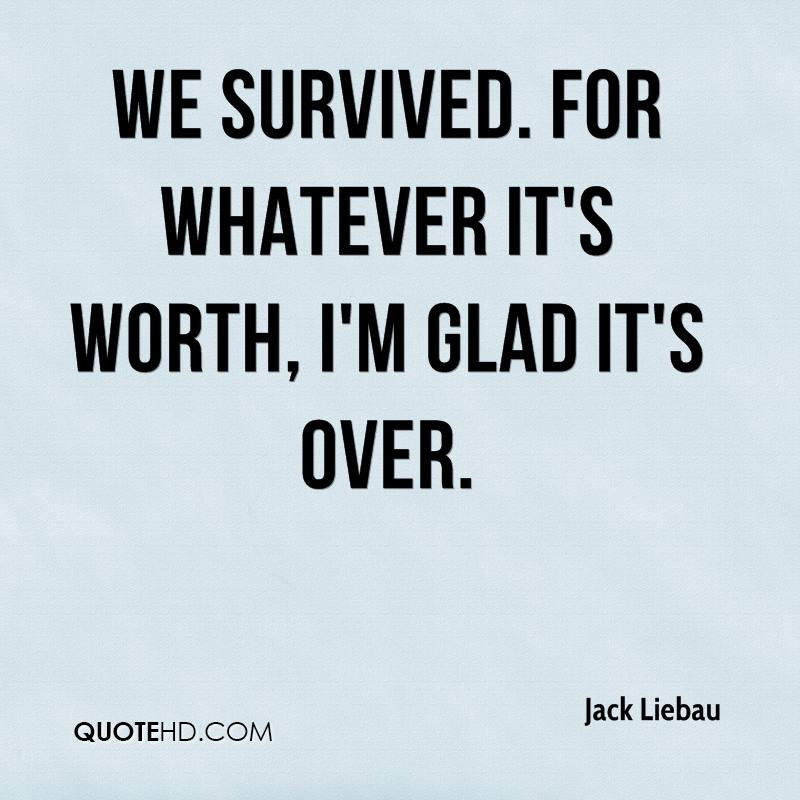 We survived. For whatever it's worth, I'm glad it's over.