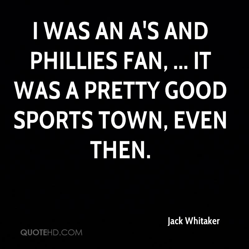I was an A's and Phillies fan, ... It was a pretty good sports town, even then.