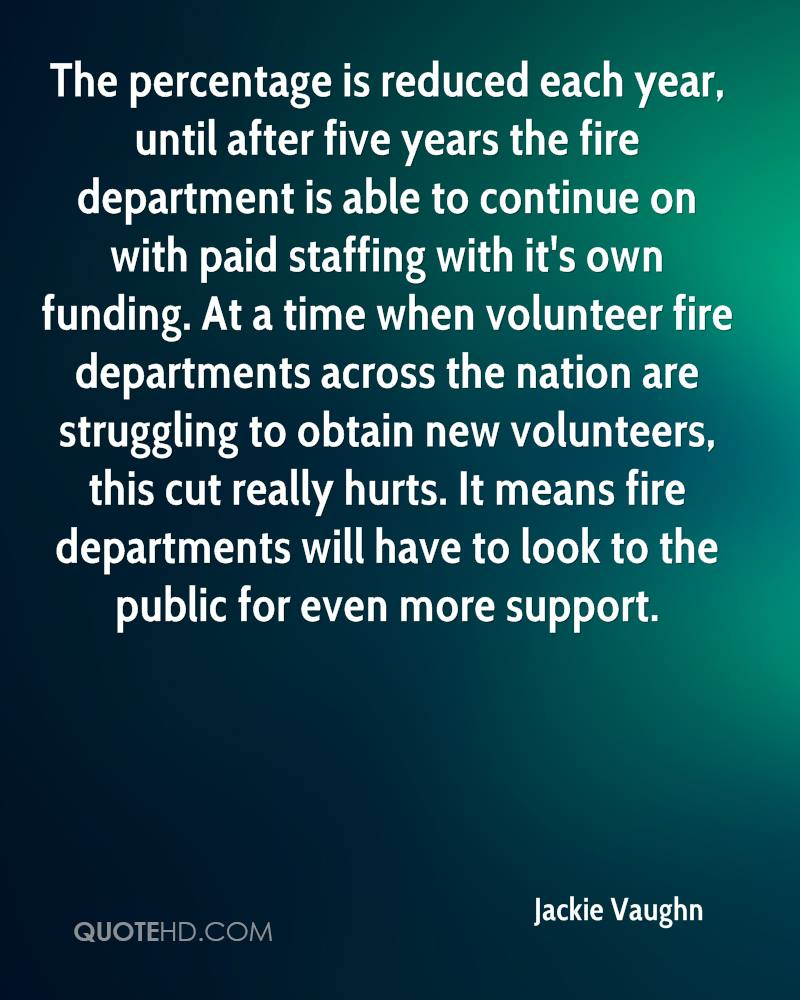The percentage is reduced each year, until after five years the fire department is able to continue on with paid staffing with it's own funding. At a time when volunteer fire departments across the nation are struggling to obtain new volunteers, this cut really hurts. It means fire departments will have to look to the public for even more support.