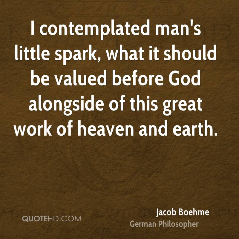 I contemplated man's little spark, what it should be valued before God alongside of this great work of heaven and earth.