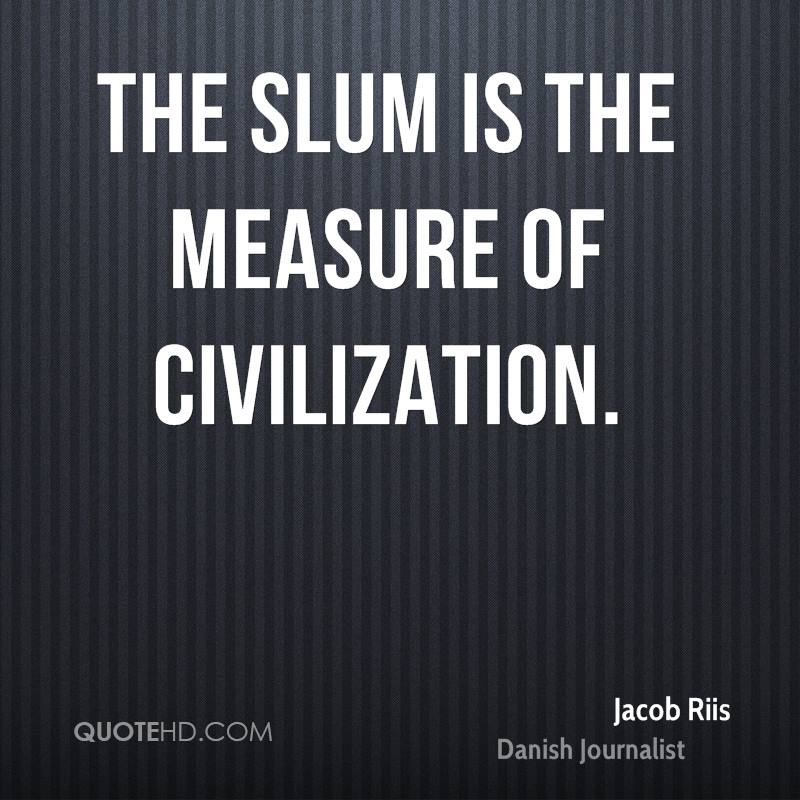 The slum is the measure of civilization.