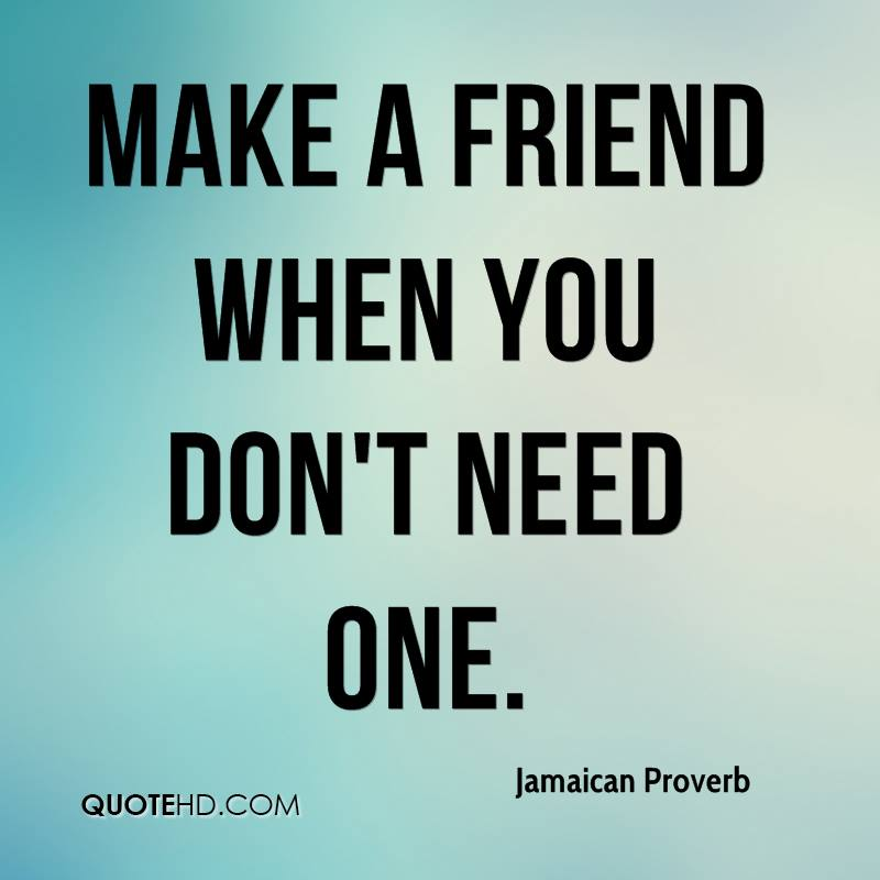 Make a friend when you don't need one.