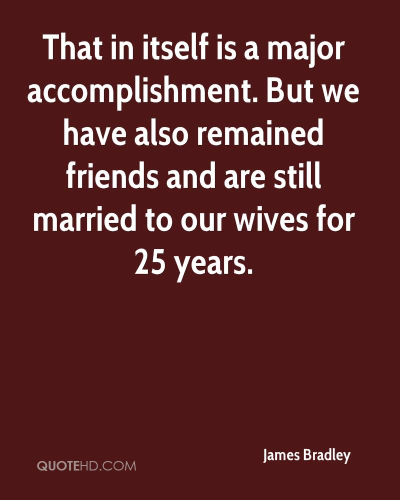 That in itself is a major accomplishment. But we have also remained friends and are still married to our wives for 25 years.