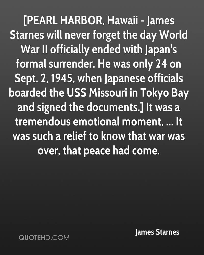 [PEARL HARBOR, Hawaii - James Starnes will never forget the day World War II officially ended with Japan's formal surrender. He was only 24 on Sept. 2, 1945, when Japanese officials boarded the USS Missouri in Tokyo Bay and signed the documents.] It was a tremendous emotional moment, ... It was such a relief to know that war was over, that peace had come.