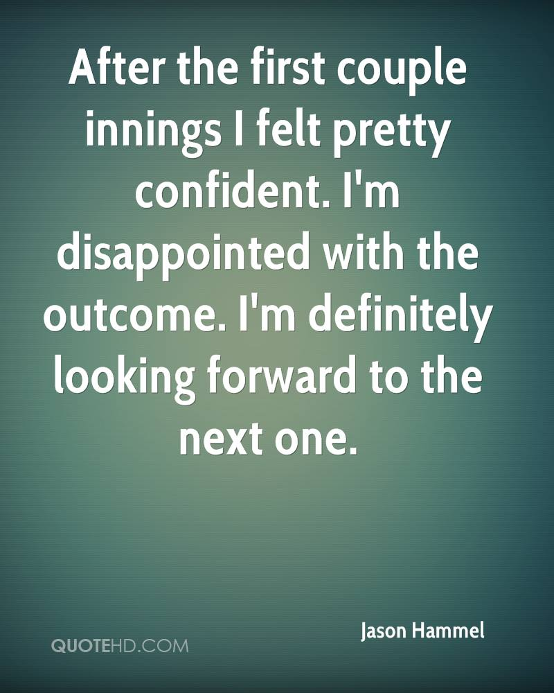 After the first couple innings I felt pretty confident. I'm disappointed with the outcome. I'm definitely looking forward to the next one.