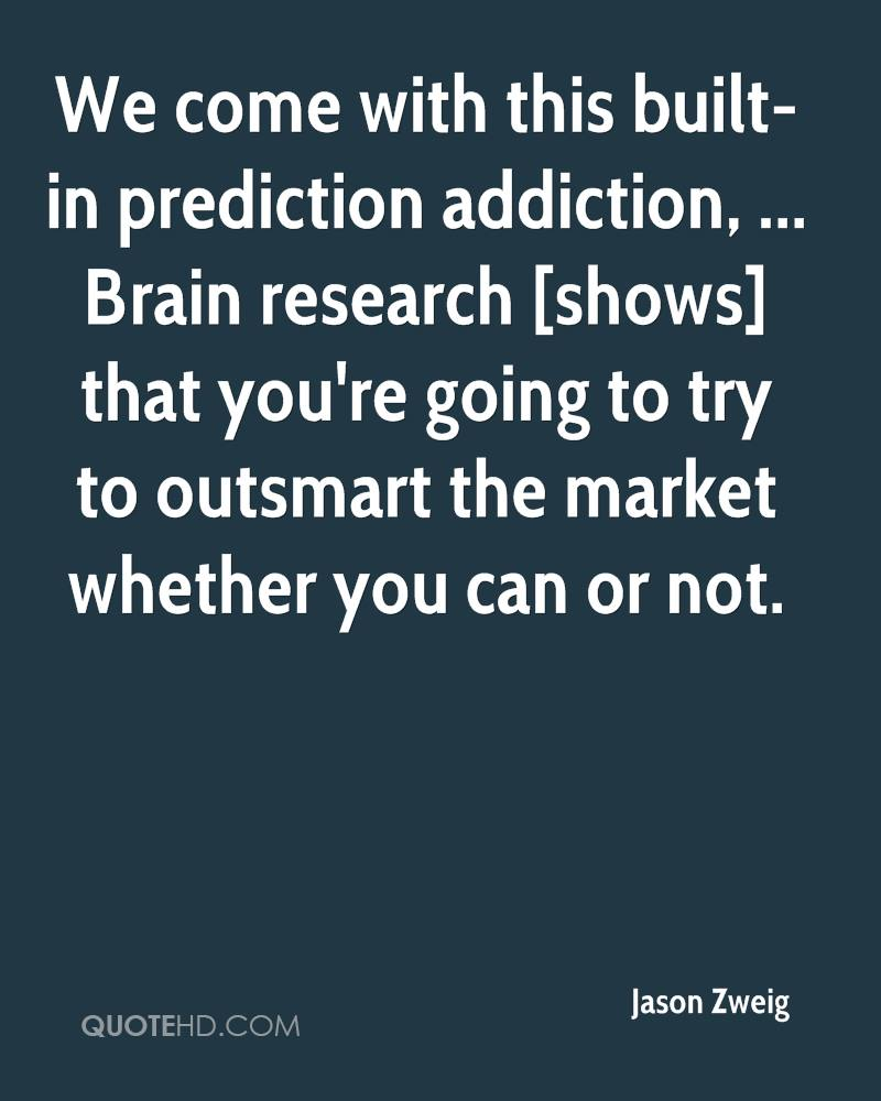 We come with this built-in prediction addiction, ... Brain research [shows] that you're going to try to outsmart the market whether you can or not.