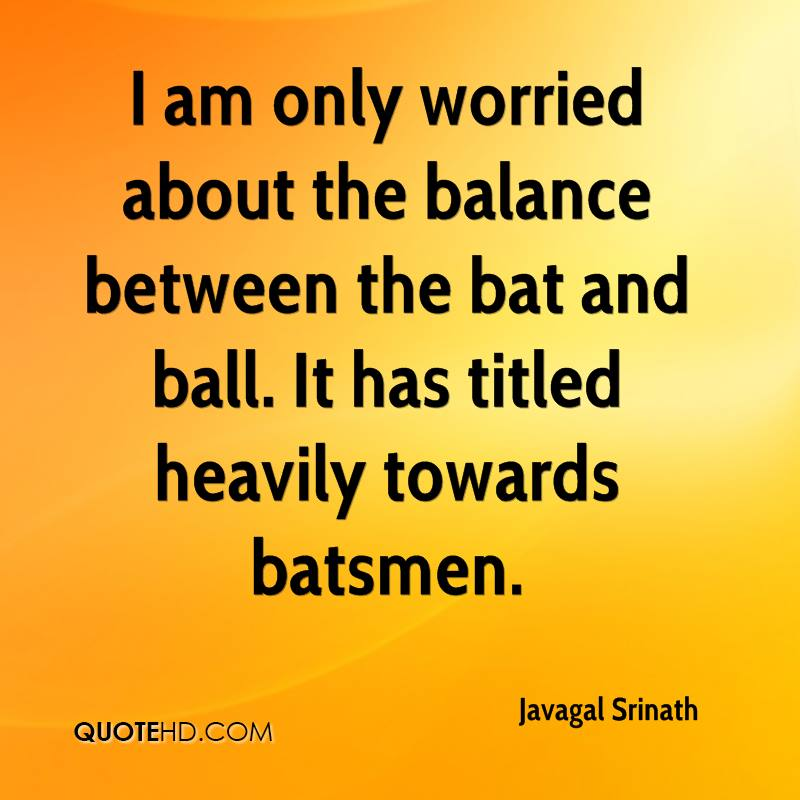 I am only worried about the balance between the bat and ball. It has titled heavily towards batsmen.