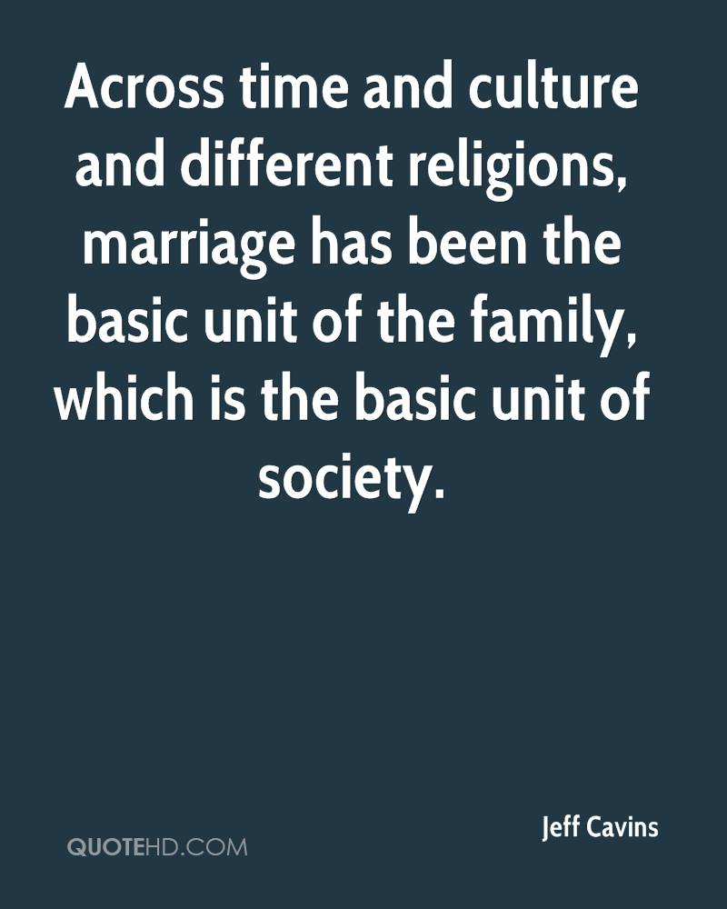 Across time and culture and different religions, marriage has been the basic unit of the family, which is the basic unit of society.