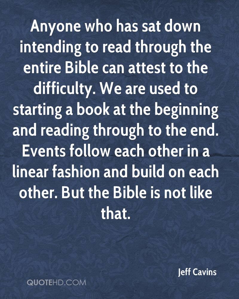 Anyone who has sat down intending to read through the entire Bible can attest to the difficulty. We are used to starting a book at the beginning and reading through to the end. Events follow each other in a linear fashion and build on each other. But the Bible is not like that.