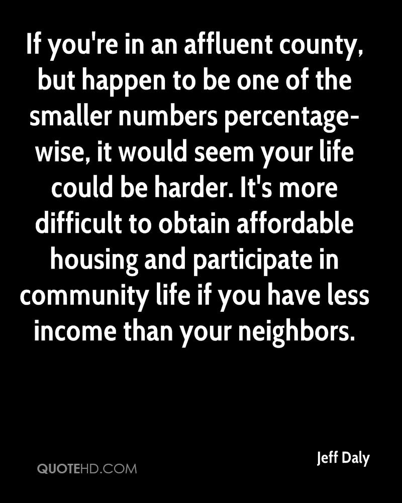 If you're in an affluent county, but happen to be one of the smaller numbers percentage-wise, it would seem your life could be harder. It's more difficult to obtain affordable housing and participate in community life if you have less income than your neighbors.