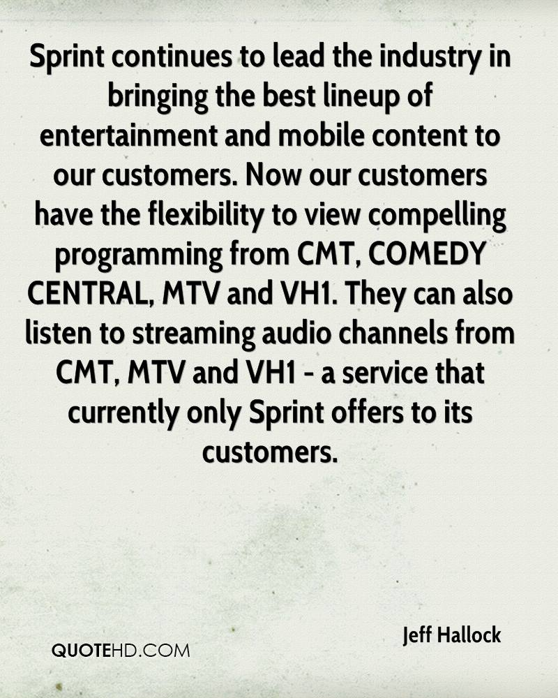 Sprint continues to lead the industry in bringing the best lineup of entertainment and mobile content to our customers. Now our customers have the flexibility to view compelling programming from CMT, COMEDY CENTRAL, MTV and VH1. They can also listen to streaming audio channels from CMT, MTV and VH1 - a service that currently only Sprint offers to its customers.