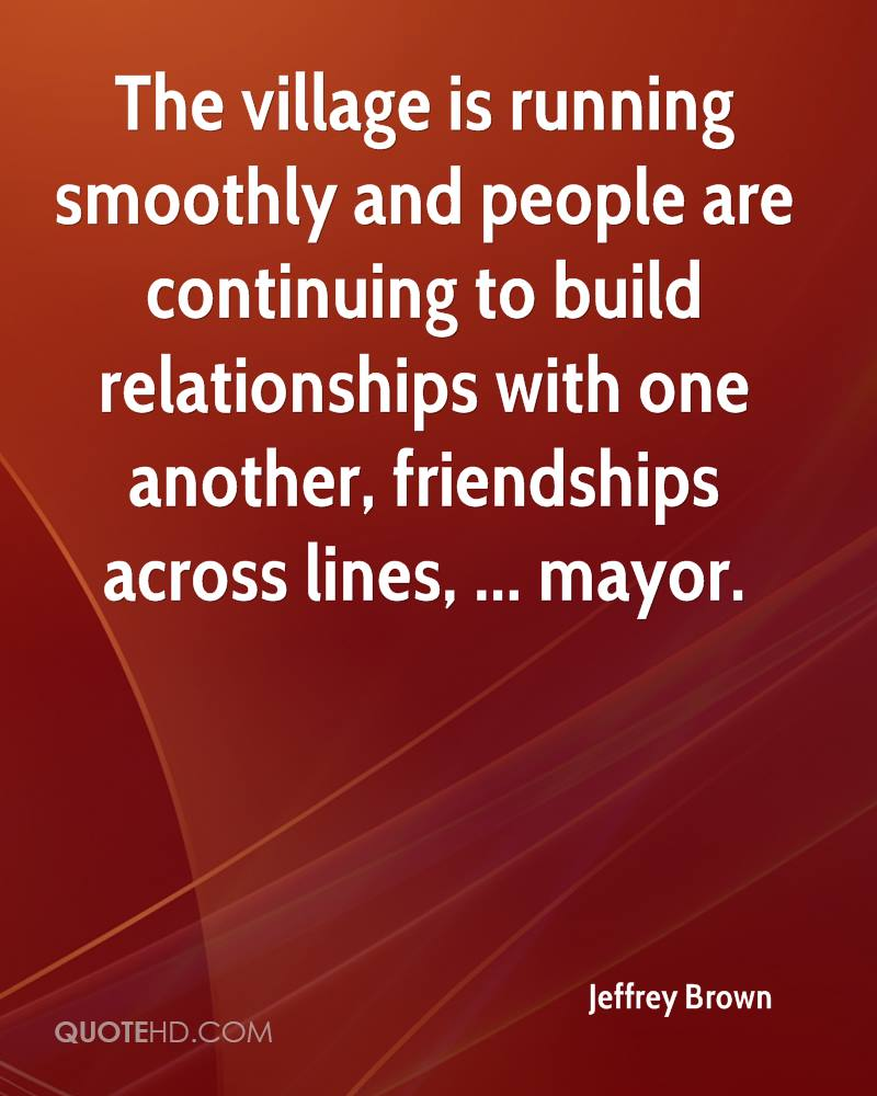 The village is running smoothly and people are continuing to build relationships with one another, friendships across lines, ... mayor.