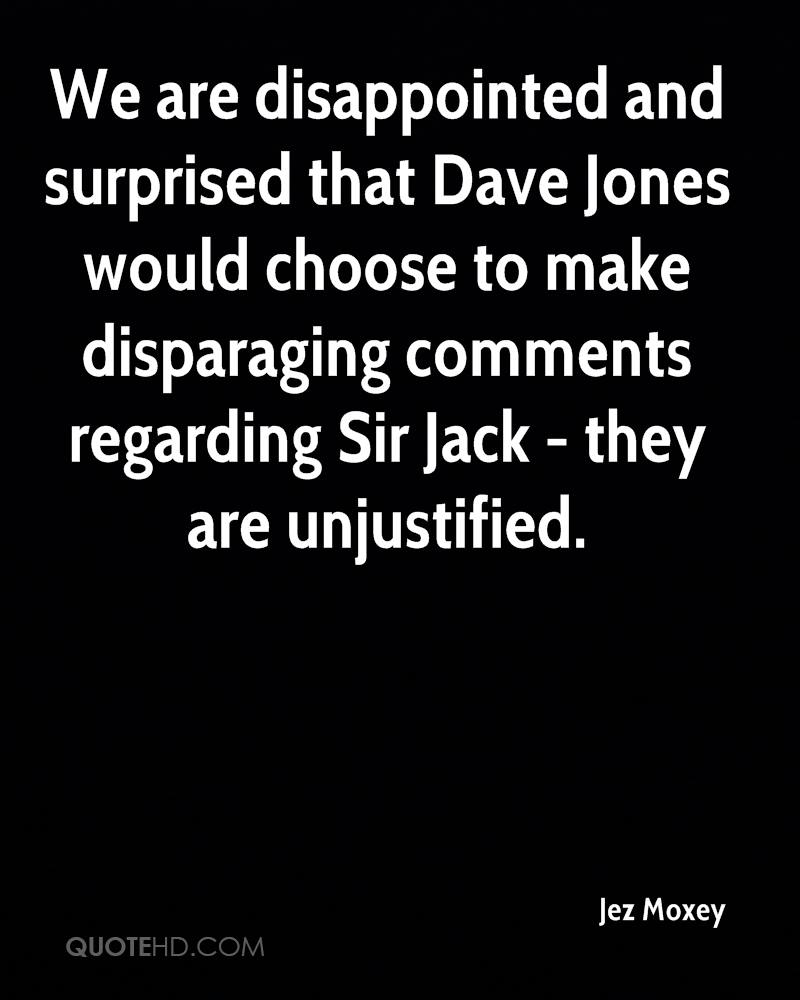 We are disappointed and surprised that Dave Jones would choose to make disparaging comments regarding Sir Jack - they are unjustified.