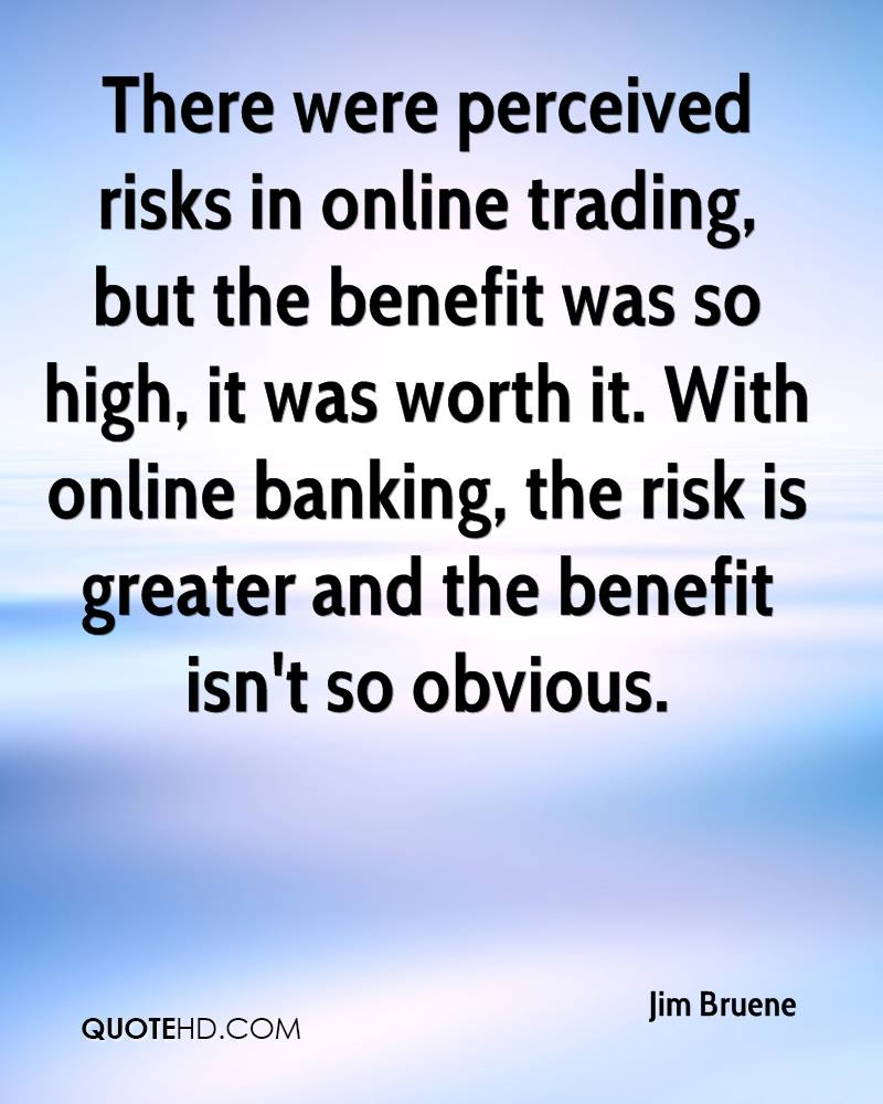 There were perceived risks in online trading, but the benefit was so high, it was worth it. With online banking, the risk is greater and the benefit isn't so obvious.